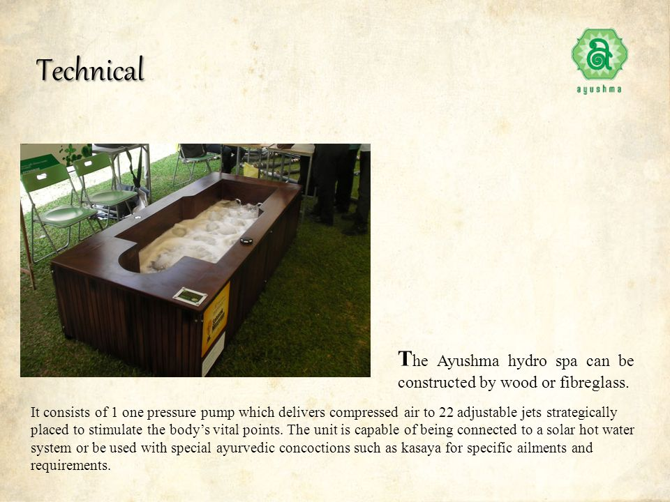 T he Ayushma hydro spa can be constructed by wood or fibreglass. Technical It consists of 1 one pressure pump which delivers compressed air to 22 adju