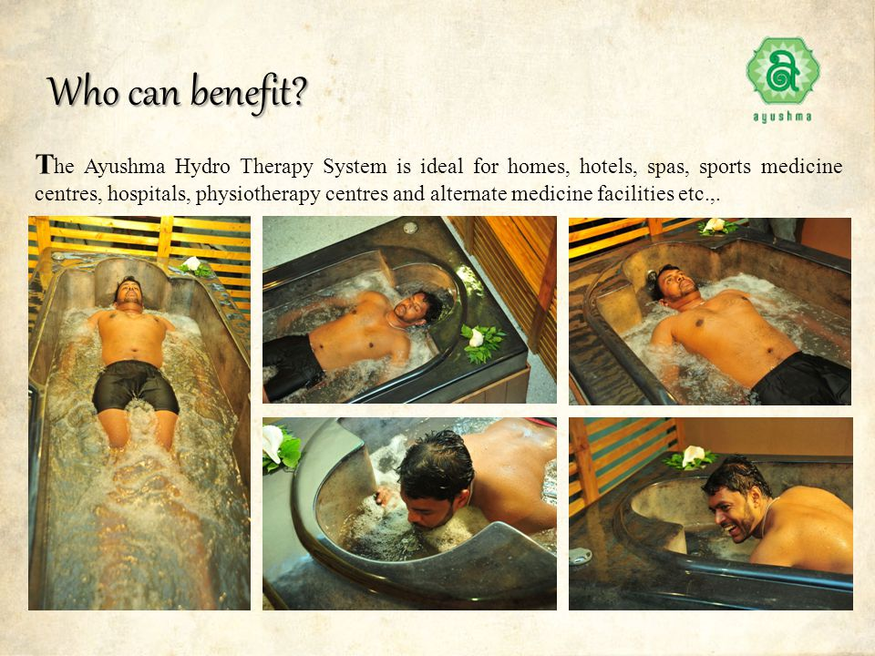 Who can benefit? T he Ayushma Hydro Therapy System is ideal for homes, hotels, spas, sports medicine centres, hospitals, physiotherapy centres and alt