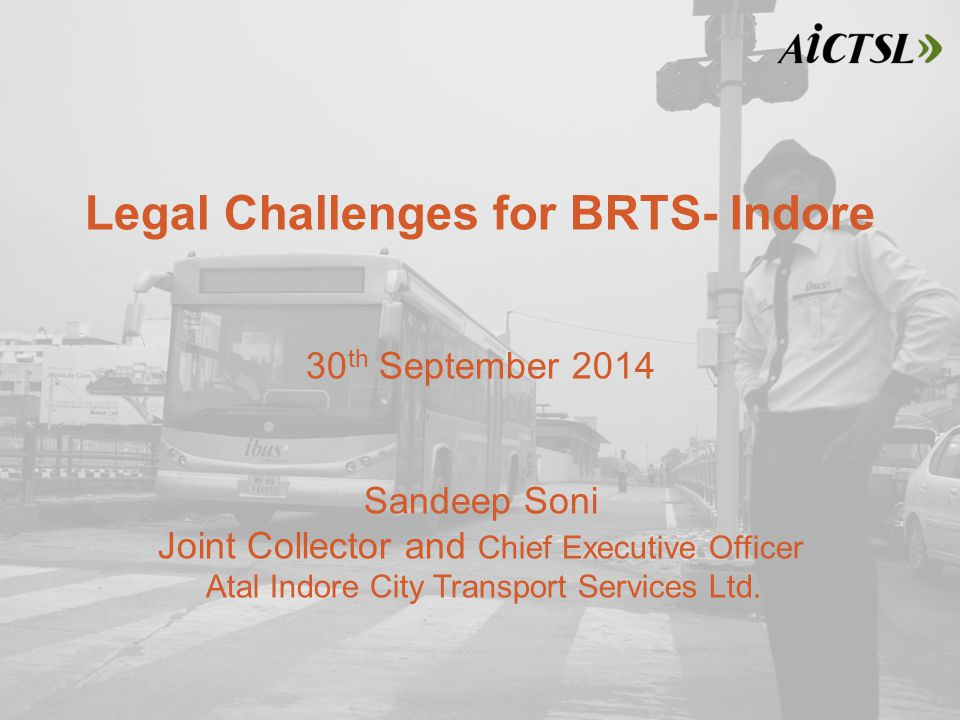 Legal Challenges for BRTS- Indore 30 th September 2014 Sandeep Soni Joint Collector and Chief Executive Officer Atal Indore City Transport Services Ltd.