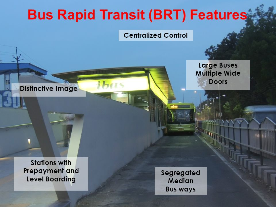 Bus Rapid Transit (BRT) Features Segregated Median Bus ways Large Buses Multiple Wide Doors Stations with Prepayment and Level Boarding Centralized Co