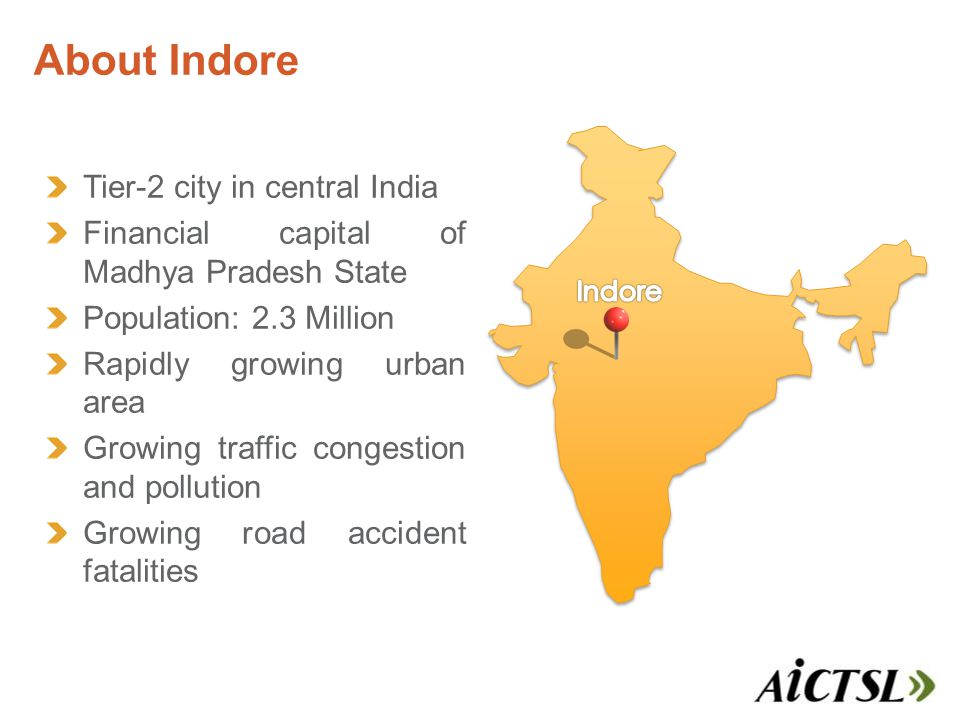 About Indore Tier-2 city in central India Financial capital of Madhya Pradesh State Population: 2.3 Million Rapidly growing urban area Growing traffic