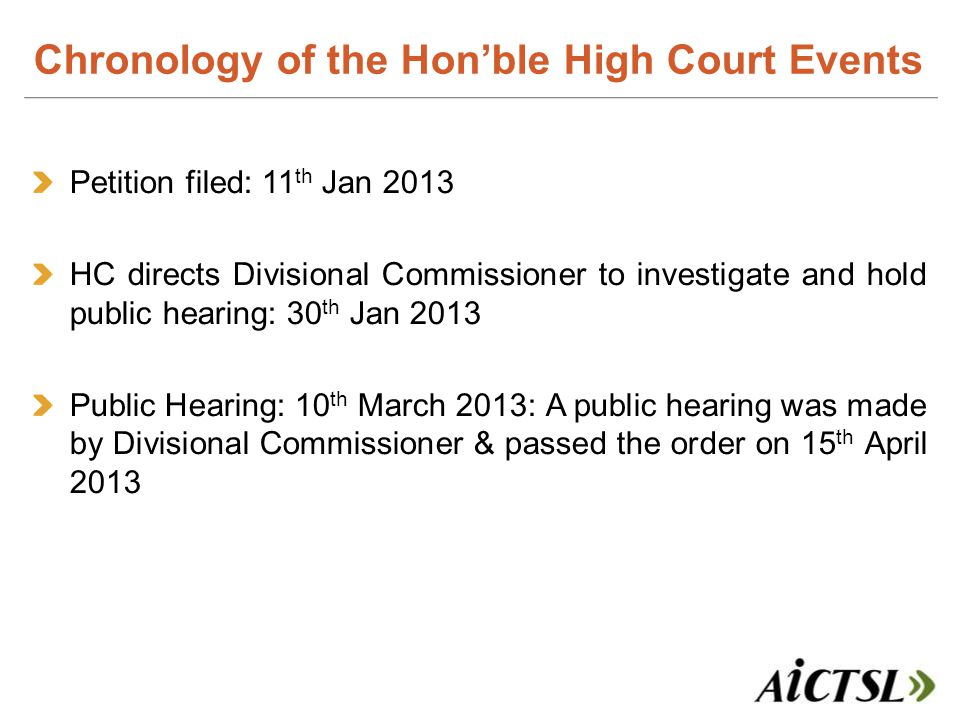Petition filed: 11 th Jan 2013 HC directs Divisional Commissioner to investigate and hold public hearing: 30 th Jan 2013 Public Hearing: 10 th March 2013: A public hearing was made by Divisional Commissioner & passed the order on 15 th April 2013 Chronology of the Hon'ble High Court Events