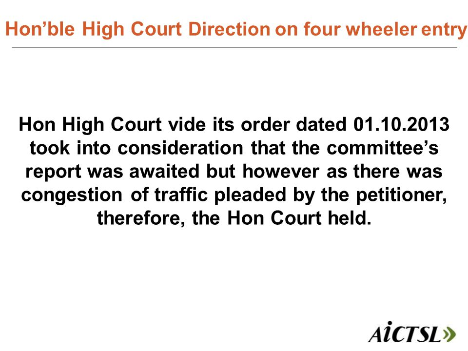 Hon'ble High Court Direction o n four wheeler entry Hon High Court vide its order dated 01.10.2013 took into consideration that the committee's report was awaited but however as there was congestion of traffic pleaded by the petitioner, therefore, the Hon Court held.