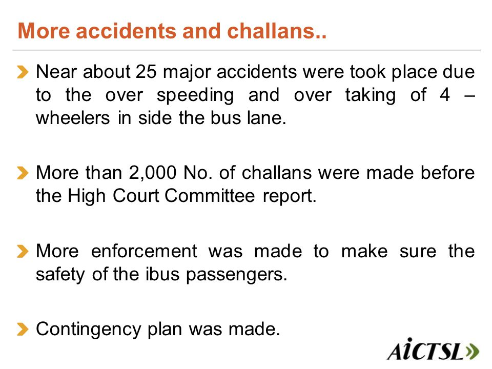 Near about 25 major accidents were took place due to the over speeding and over taking of 4 – wheelers in side the bus lane.