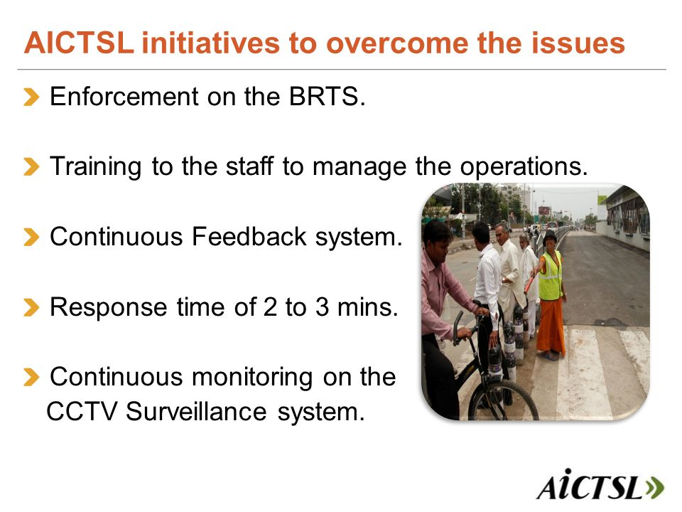 Enforcement on the BRTS. Training to the staff to manage the operations. Continuous Feedback system. Response time of 2 to 3 mins. Continuous monitori