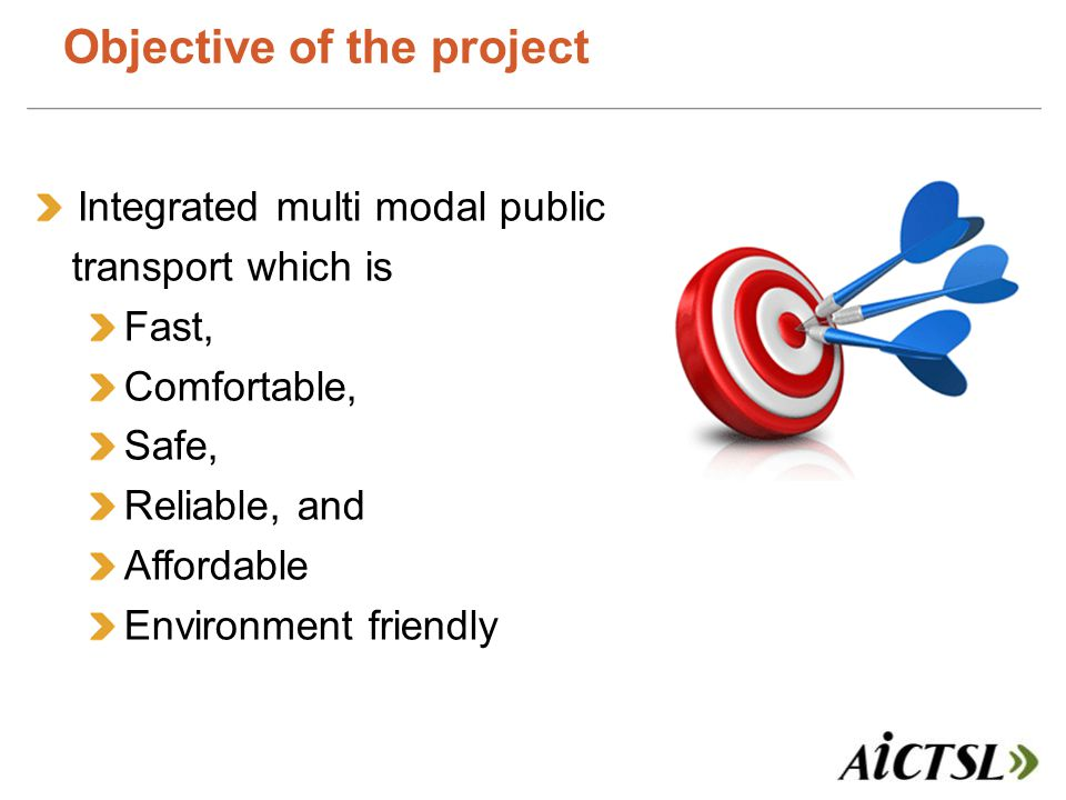 Objective of the project Integrated multi modal public transport which is Fast, Comfortable, Safe, Reliable, and Affordable Environment friendly