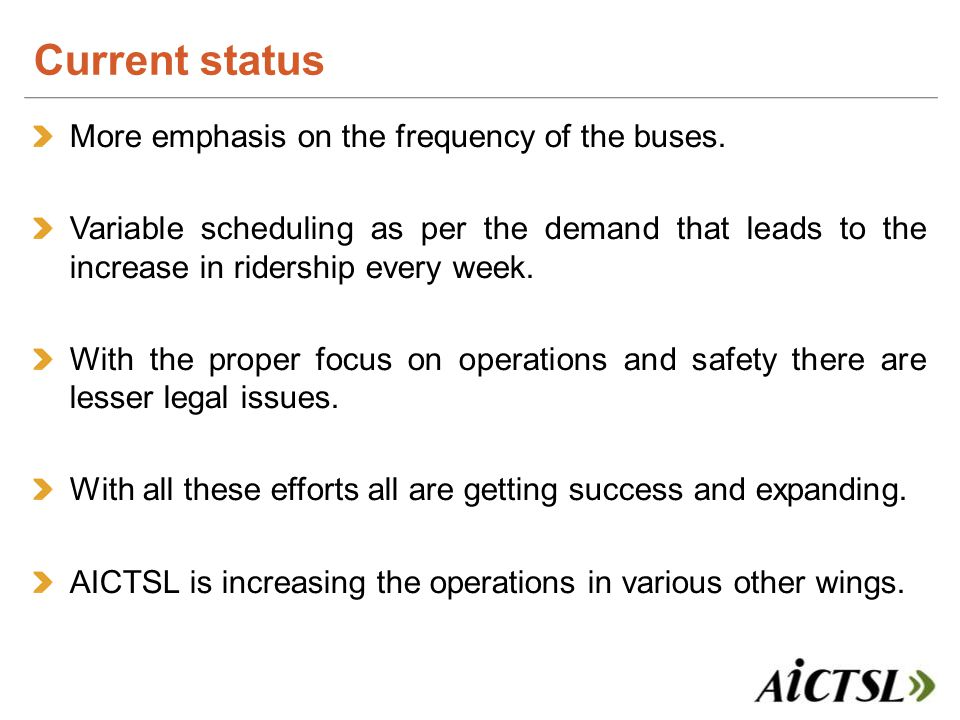 More emphasis on the frequency of the buses. Variable scheduling as per the demand that leads to the increase in ridership every week. With the proper