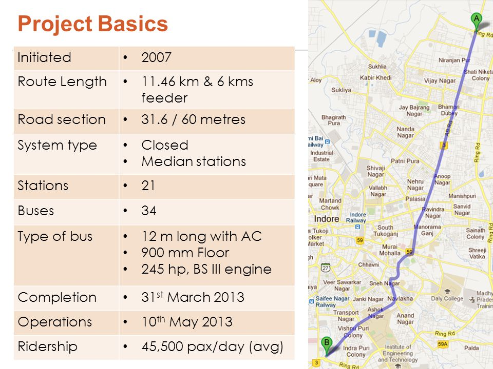 Project Basics Initiated 2007 Route Length 11.46 km & 6 kms feeder Road section 31.6 / 60 metres System type Closed Median stations Stations 21 Buses 34 Type of bus 12 m long with AC 900 mm Floor 245 hp, BS III engine Completion 31 st March 2013 Operations 10 th May 2013 Ridership 45,500 pax/day (avg)