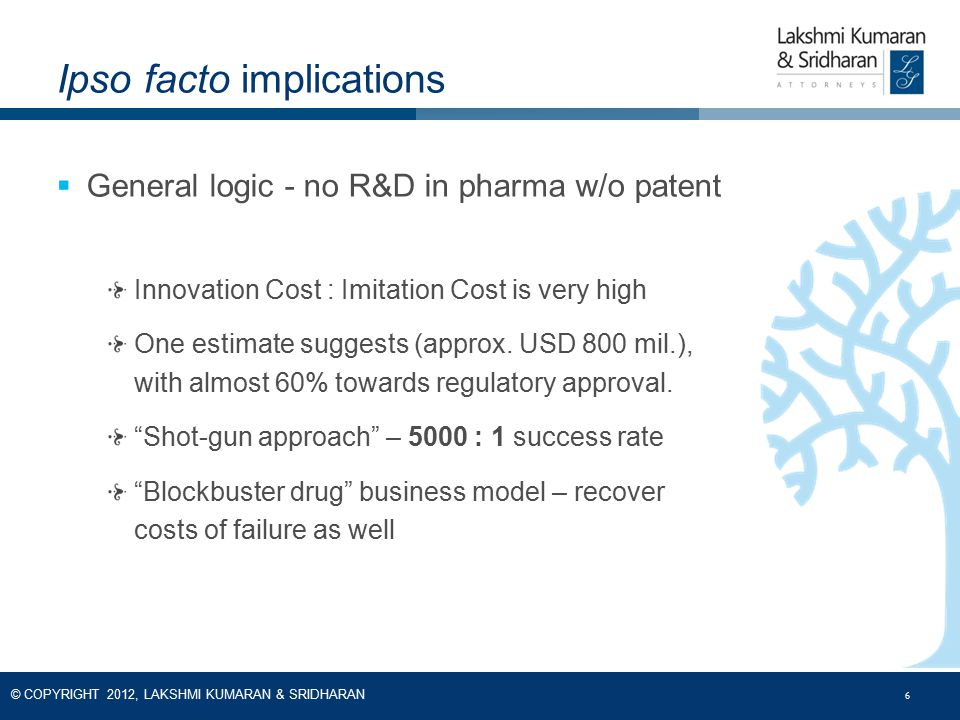 6 © COPYRIGHT 2012, LAKSHMI KUMARAN & SRIDHARAN 6  General logic - no R&D in pharma w/o patent Innovation Cost : Imitation Cost is very high One esti