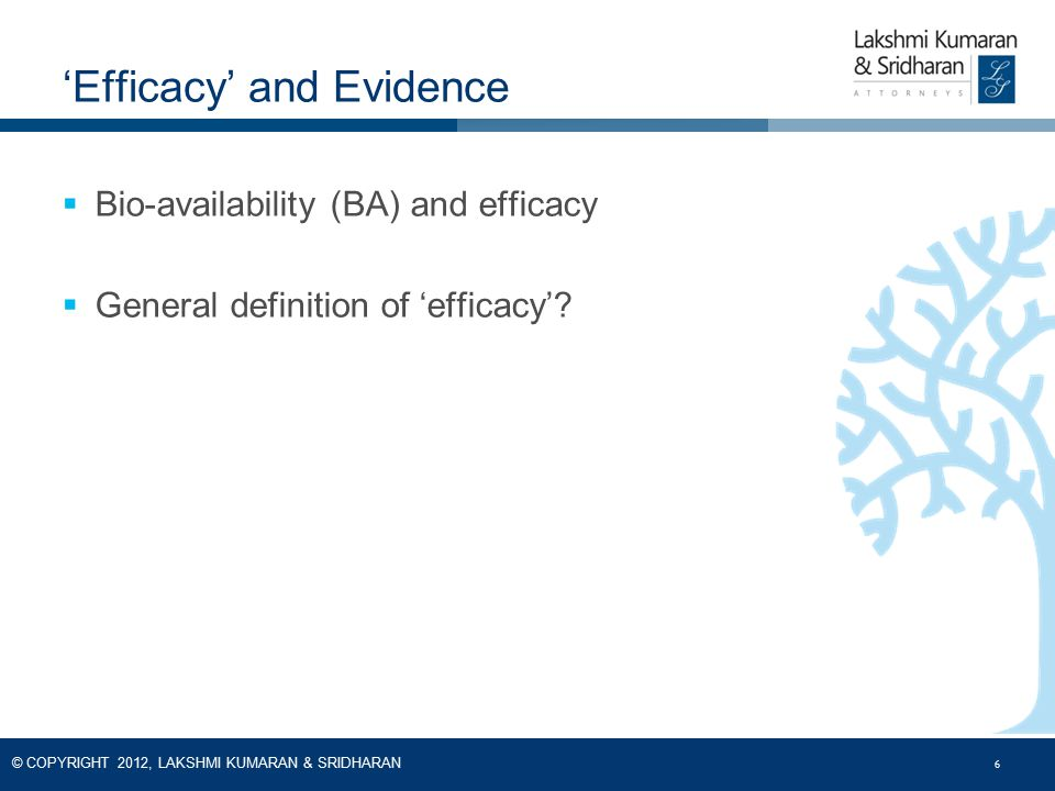6 © COPYRIGHT 2012, LAKSHMI KUMARAN & SRIDHARAN 6  Bio-availability (BA) and efficacy  General definition of 'efficacy'? 'Efficacy' and Evidence