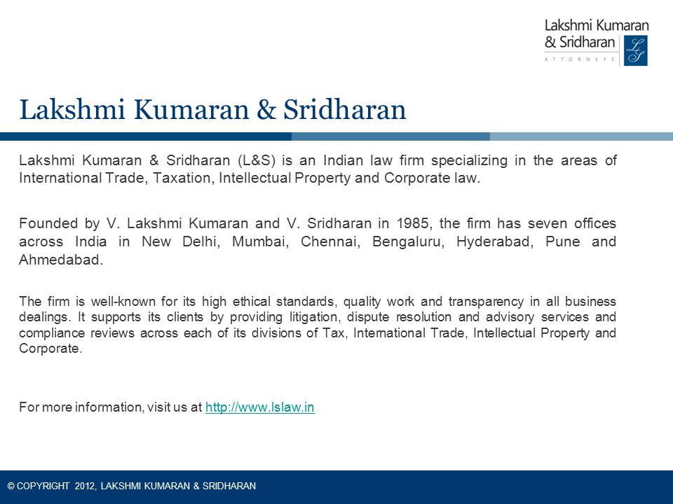 © COPYRIGHT 2012, LAKSHMI KUMARAN & SRIDHARAN Lakshmi Kumaran & Sridharan (L&S) is an Indian law firm specializing in the areas of International Trade