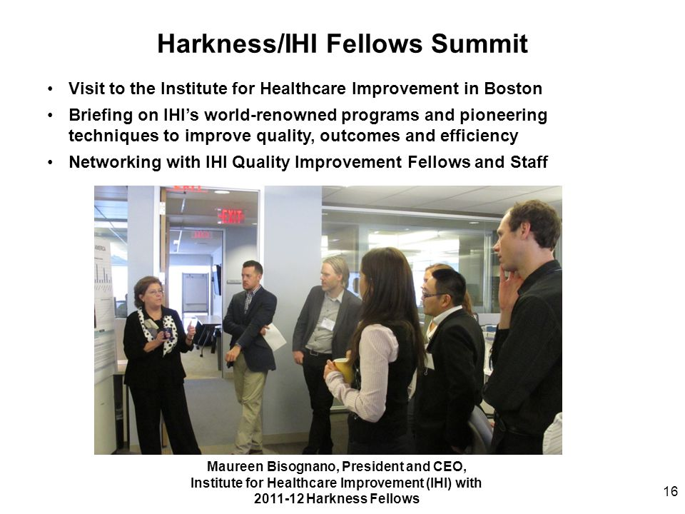 Harkness/IHI Fellows Summit Maureen Bisognano, President and CEO, Institute for Healthcare Improvement (IHI) with 2011-12 Harkness Fellows Visit to th