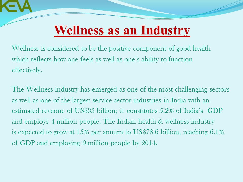 Wellness as an Industry Wellness is considered to be the positive component of good health which reflects how one feels as well as one's ability to function effectively.