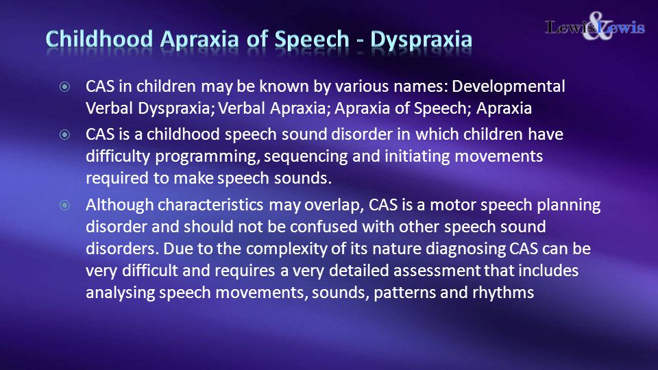  CAS in children may be known by various names: Developmental Verbal Dyspraxia; Verbal Apraxia; Apraxia of Speech; Apraxia  CAS is a childhood speec