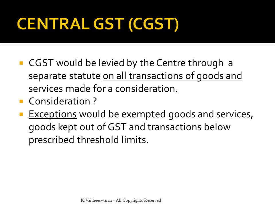  CGST would be levied by the Centre through a separate statute on all transactions of goods and services made for a consideration.  Consideration ?
