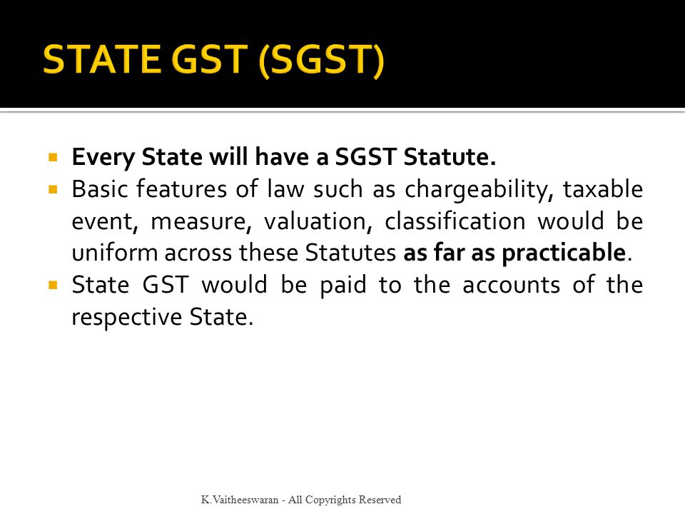  Every State will have a SGST Statute.  Basic features of law such as chargeability, taxable event, measure, valuation, classification would be unif