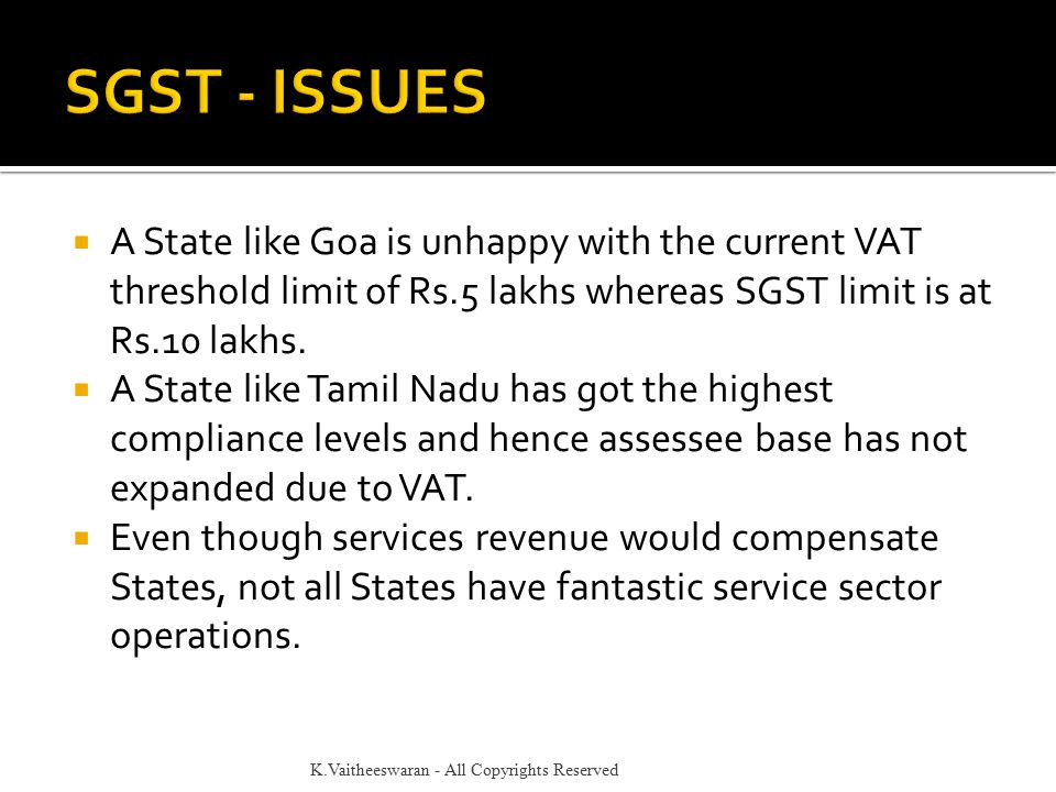  A State like Goa is unhappy with the current VAT threshold limit of Rs.5 lakhs whereas SGST limit is at Rs.10 lakhs.  A State like Tamil Nadu has g