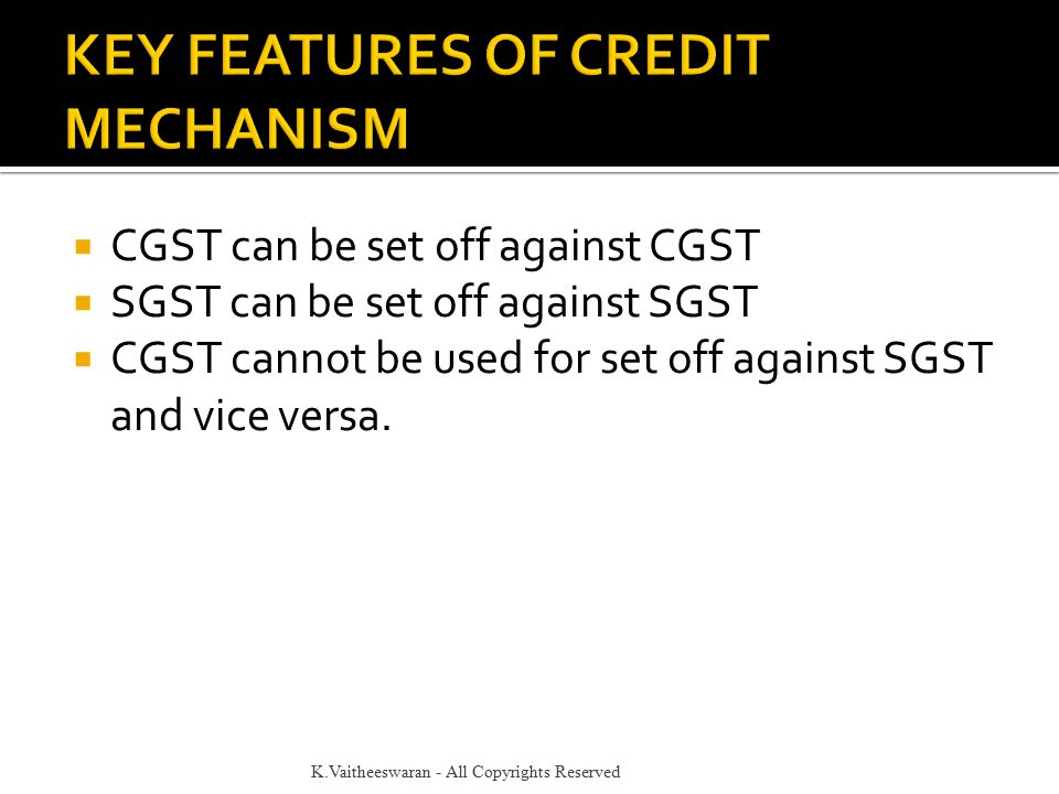  CGST can be set off against CGST  SGST can be set off against SGST  CGST cannot be used for set off against SGST and vice versa. K.Vaitheeswaran -