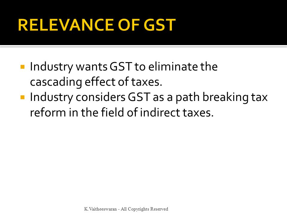  Industry wants GST to eliminate the cascading effect of taxes.  Industry considers GST as a path breaking tax reform in the field of indirect taxes