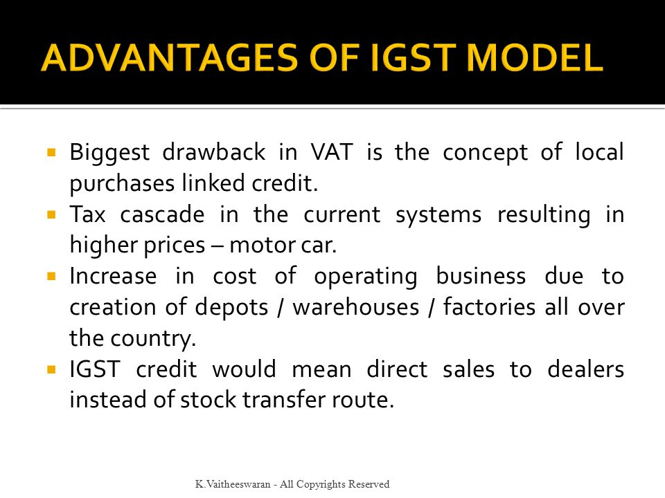  Biggest drawback in VAT is the concept of local purchases linked credit.  Tax cascade in the current systems resulting in higher prices – motor car