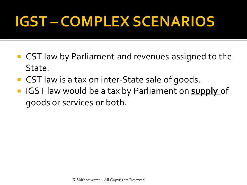  CST law by Parliament and revenues assigned to the State.  CST law is a tax on inter-State sale of goods.  IGST law would be a tax by Parliament o