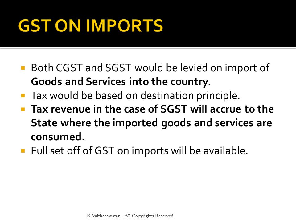  Both CGST and SGST would be levied on import of Goods and Services into the country.  Tax would be based on destination principle.  Tax revenue in