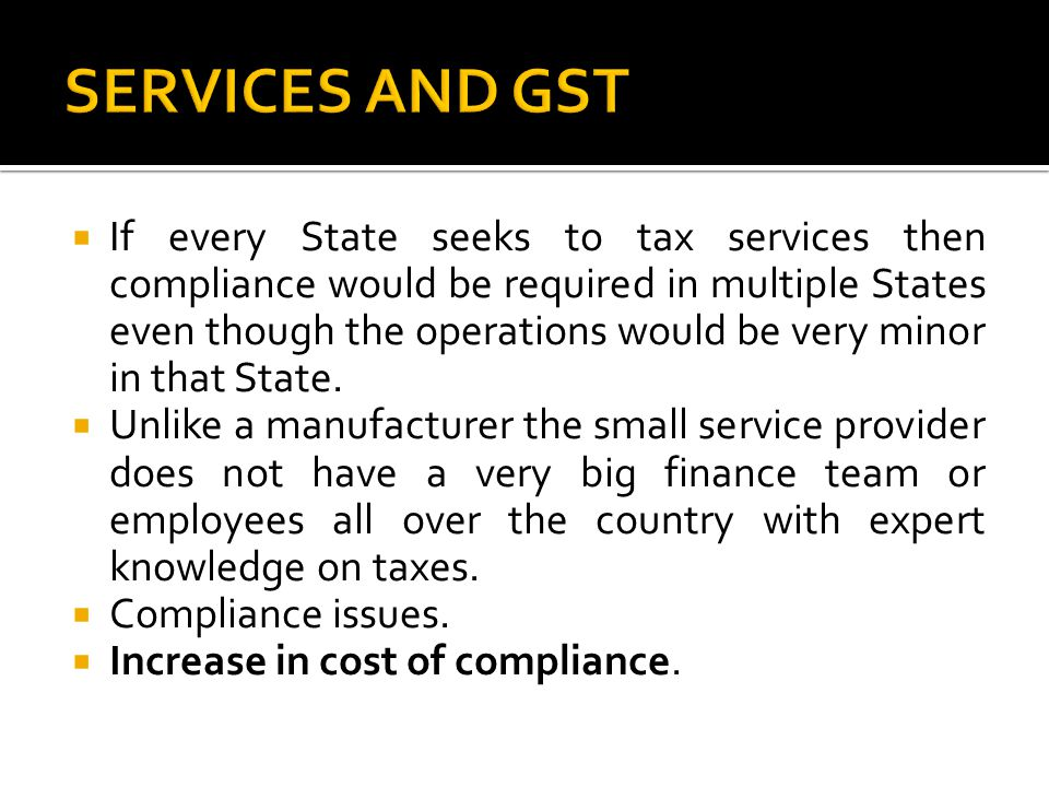  If every State seeks to tax services then compliance would be required in multiple States even though the operations would be very minor in that Sta