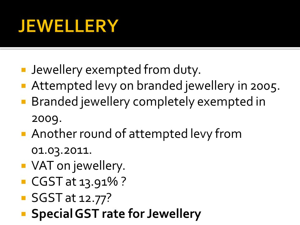  Jewellery exempted from duty.  Attempted levy on branded jewellery in 2005.  Branded jewellery completely exempted in 2009.  Another round of att