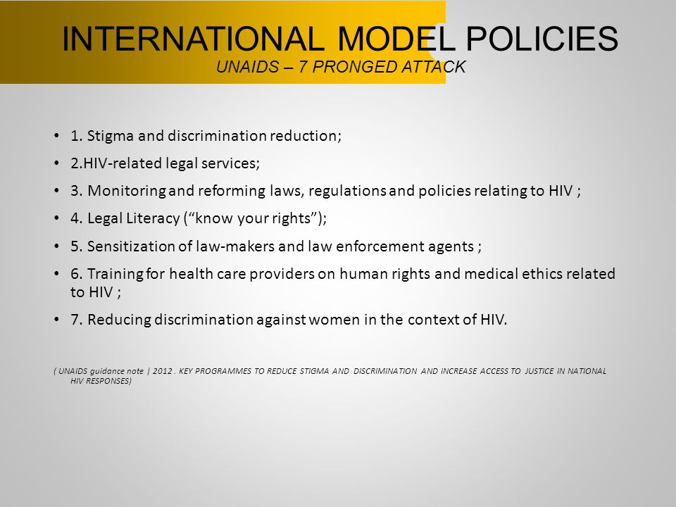 INTERNATIONAL MODEL POLICIES UNAIDS – 7 PRONGED ATTACK 1. Stigma and discrimination reduction; 2.HIV-related legal services; 3. Monitoring and reformi