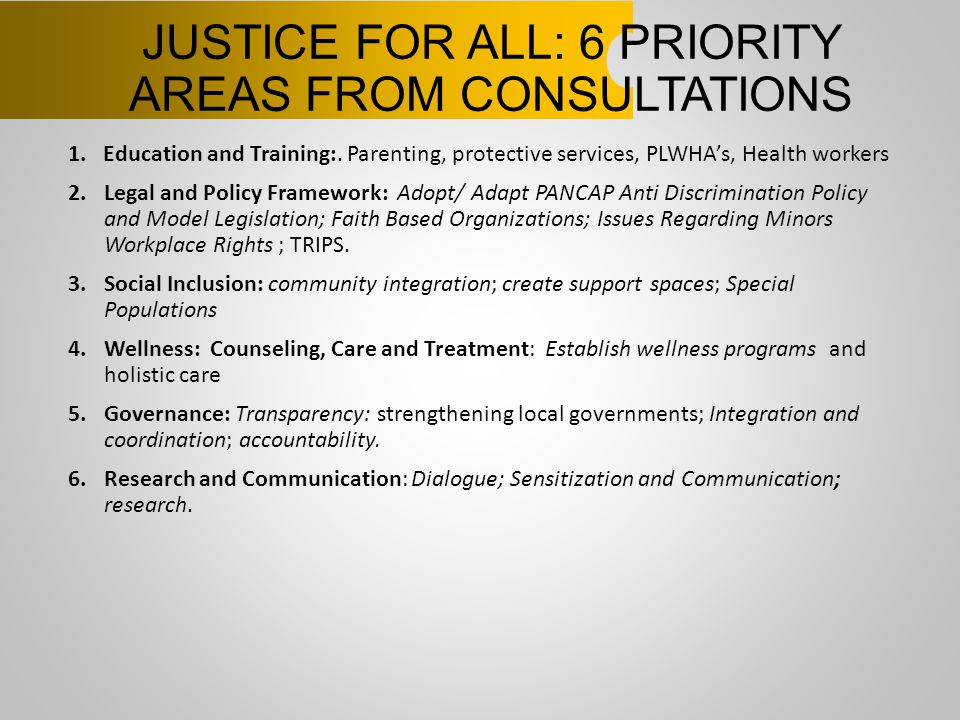 JUSTICE FOR ALL: 6 PRIORITY AREAS FROM CONSULTATIONS 1. Education and Training:. Parenting, protective services, PLWHA's, Health workers 2.Legal and P