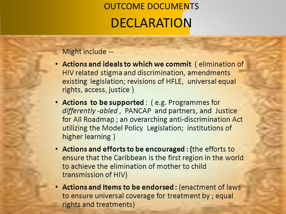 OUTCOME DOCUMENTS DECLARATION Might include -- Actions and ideals to which we commit ( elimination of HIV related stigma and discrimination, amendment