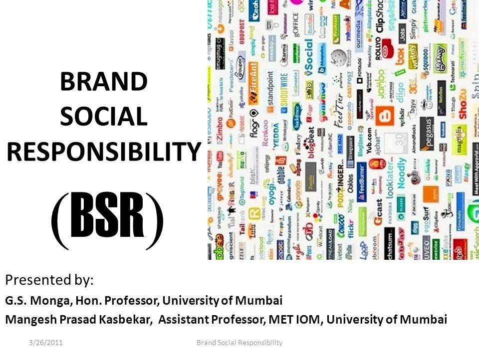 BRAND SOCIAL RESPONSIBILITY Presented by: G.S. Monga, Hon. Professor, University of Mumbai Mangesh Prasad Kasbekar, Assistant Professor, MET IOM, Univ