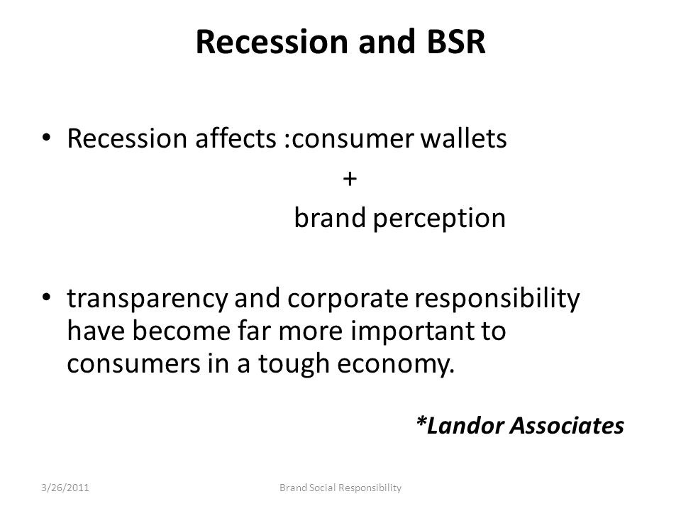 Recession and BSR Recession affects :consumer wallets + brand perception transparency and corporate responsibility have become far more important to c