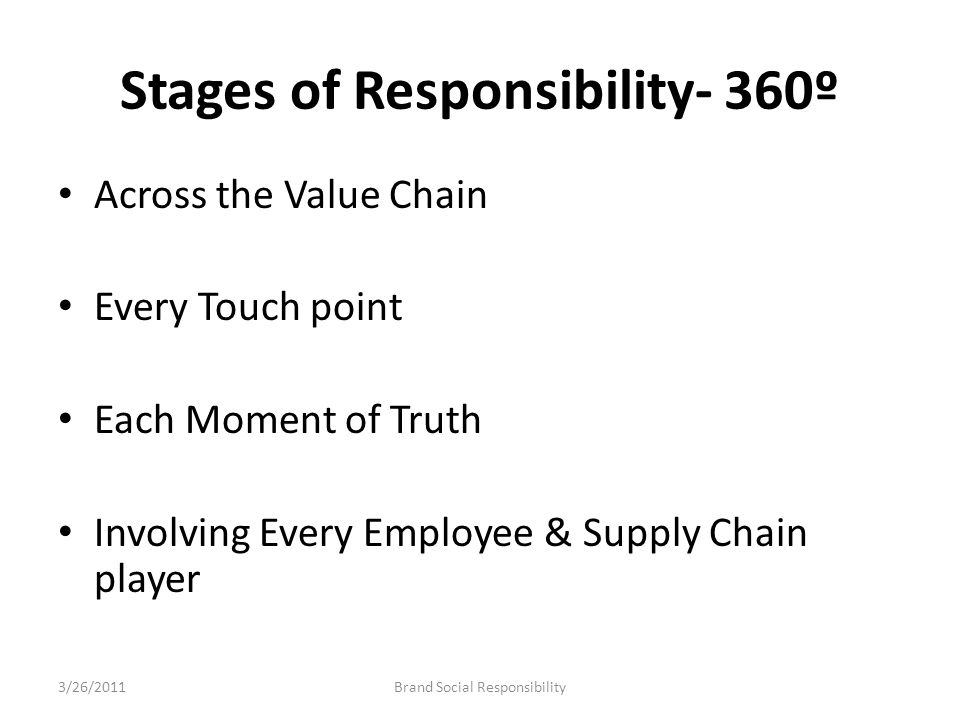 Stages of Responsibility- 360º Across the Value Chain Every Touch point Each Moment of Truth Involving Every Employee & Supply Chain player Brand Soci