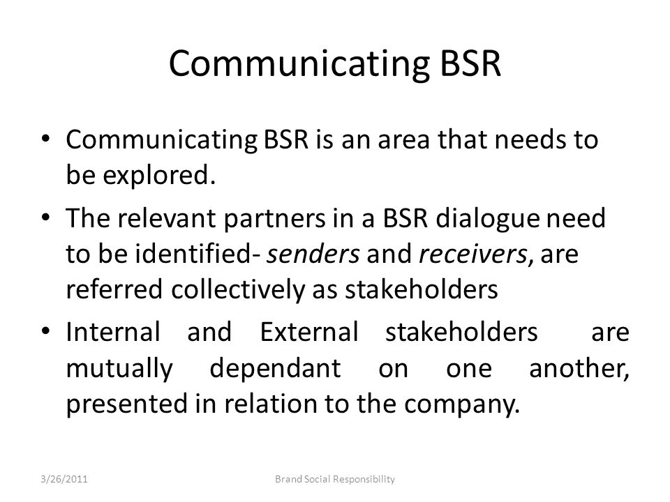 Communicating BSR Communicating BSR is an area that needs to be explored. The relevant partners in a BSR dialogue need to be identified- senders and r