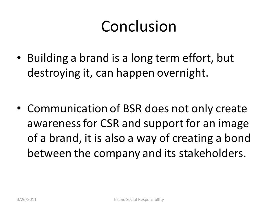 Conclusion Building a brand is a long term effort, but destroying it, can happen overnight. Communication of BSR does not only create awareness for CS