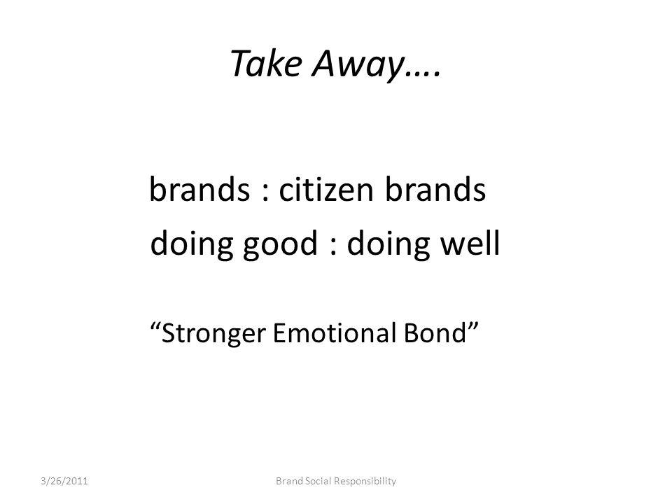 """Take Away…. brands : citizen brands doing good : doing well """"Stronger Emotional Bond"""" Brand Social Responsibility3/26/2011"""