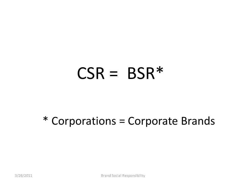 CSR = BSR* * Corporations = Corporate Brands Brand Social Responsibility3/26/2011