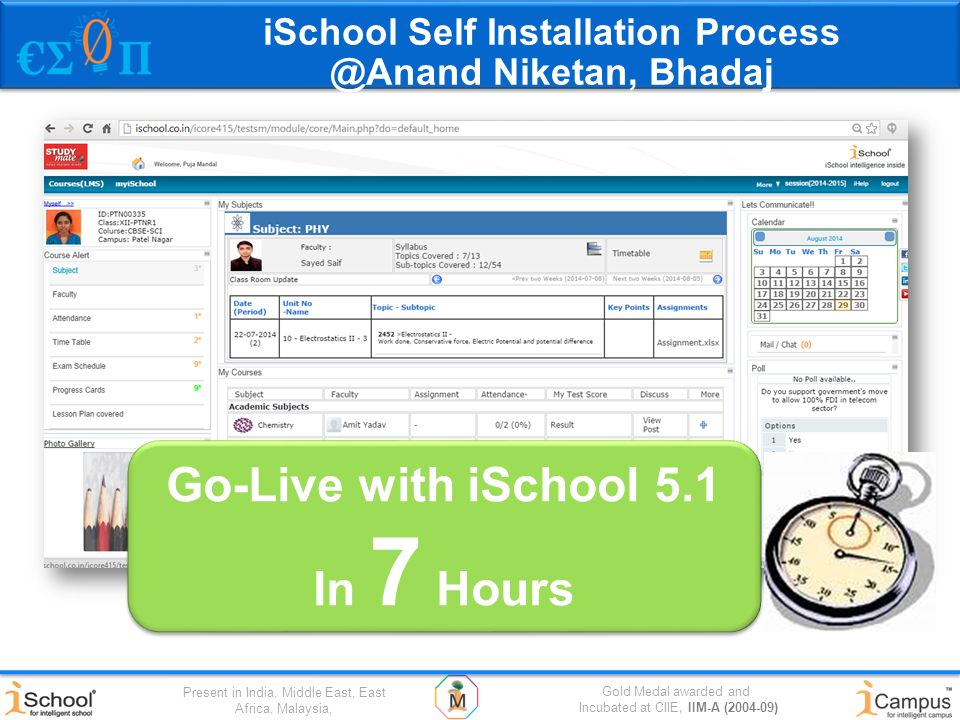 Gold Medal awarded and Incubated at CIIE, IIM-A (2004-09) Present in India, Middle East, East Africa, Malaysia, Go-Live with iSchool 5.1 In 7 Hours Go-Live with iSchool 5.1 In 7 Hours iSchool Self Installation Process @Anand Niketan, Bhadaj