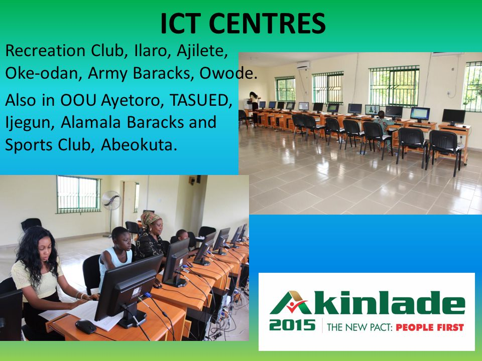 ICT CENTRES Recreation Club, Ilaro, Ajilete, Oke-odan, Army Baracks, Owode. Also in OOU Ayetoro, TASUED, Ijegun, Alamala Baracks and Sports Club, Abeo