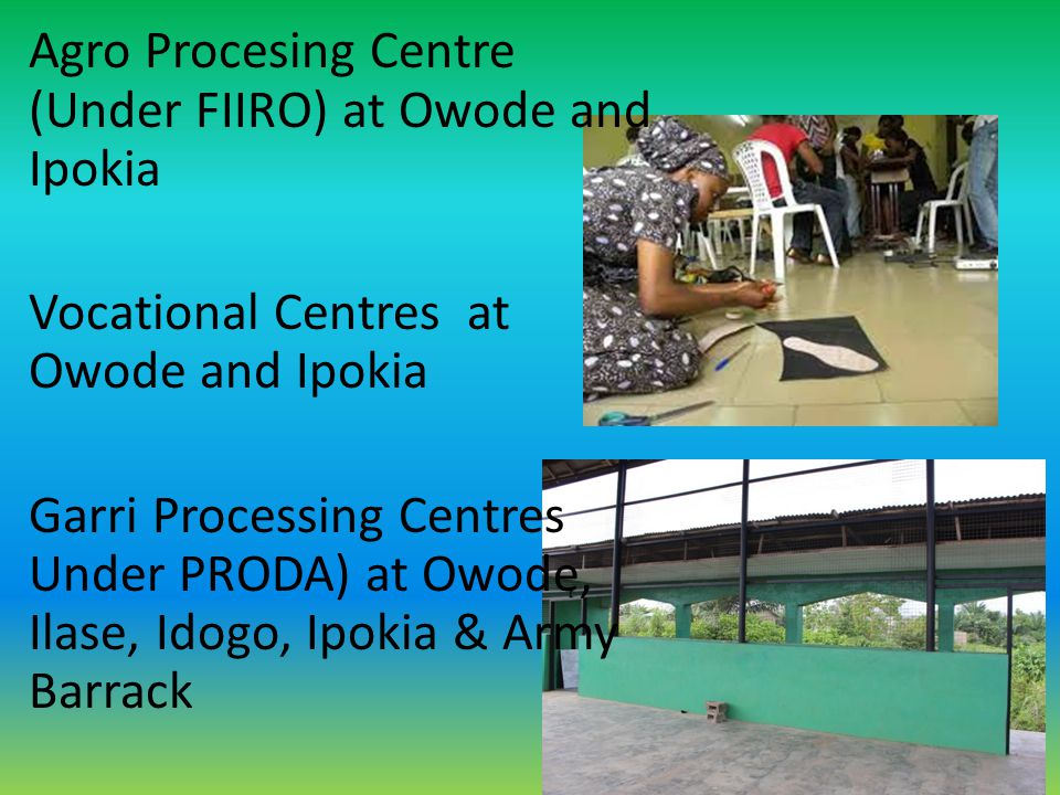 Agro Procesing Centre (Under FIIRO) at Owode and Ipokia Vocational Centres at Owode and Ipokia Garri Processing Centres Under PRODA) at Owode, Ilase,