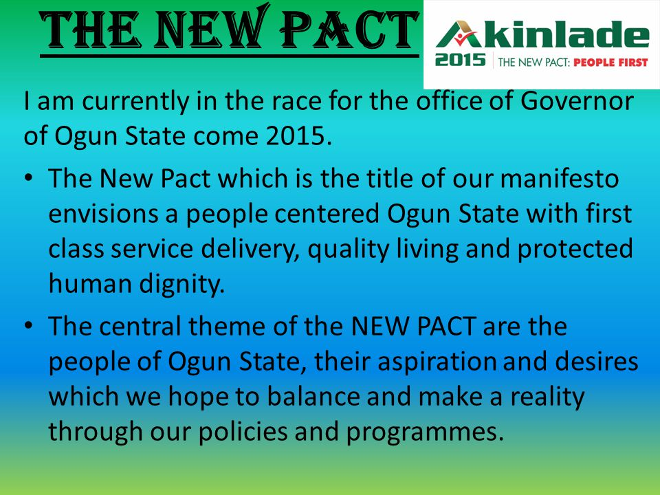 THE NEW PACT I am currently in the race for the office of Governor of Ogun State come 2015. The New Pact which is the title of our manifesto envisions