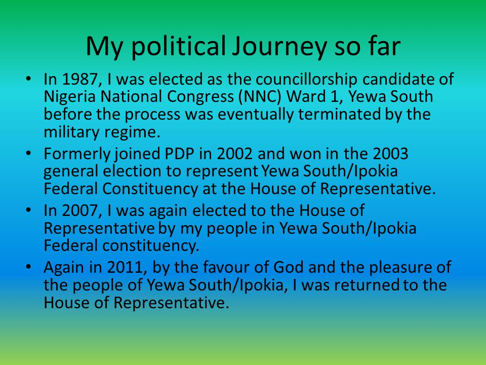 My political Journey so far In 1987, I was elected as the councillorship candidate of Nigeria National Congress (NNC) Ward 1, Yewa South before the pr