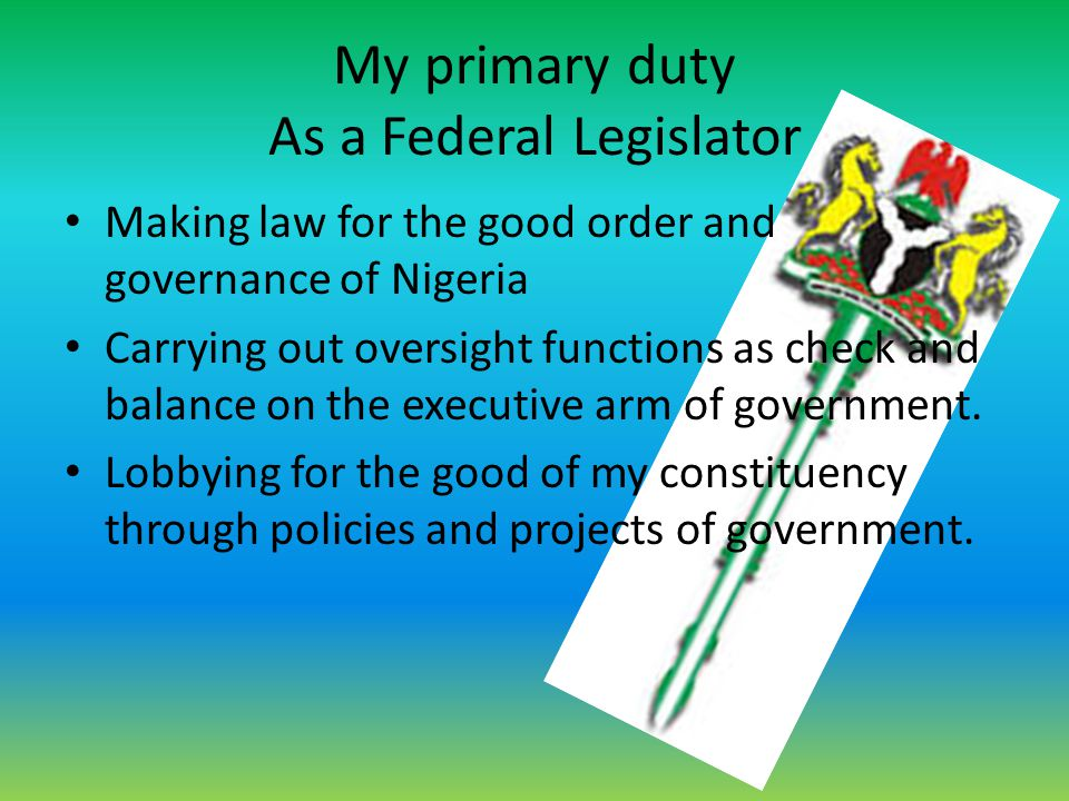 My primary duty As a Federal Legislator Making law for the good order and governance of Nigeria Carrying out oversight functions as check and balance
