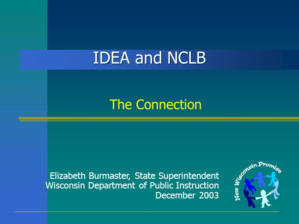 IDEA and NCLB The Connection Elizabeth Burmaster, State Superintendent Wisconsin Department of Public Instruction December 2003