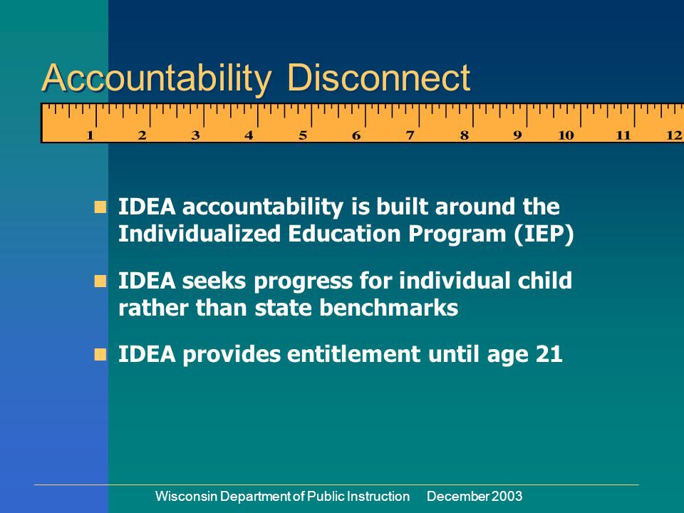 Wisconsin Department of Public Instruction December 2003 IDEA accountability is built around the Individualized Education Program (IEP) IDEA seeks progress for individual child rather than state benchmarks IDEA provides entitlement until age 21 Accountability Disconnect Disconnect