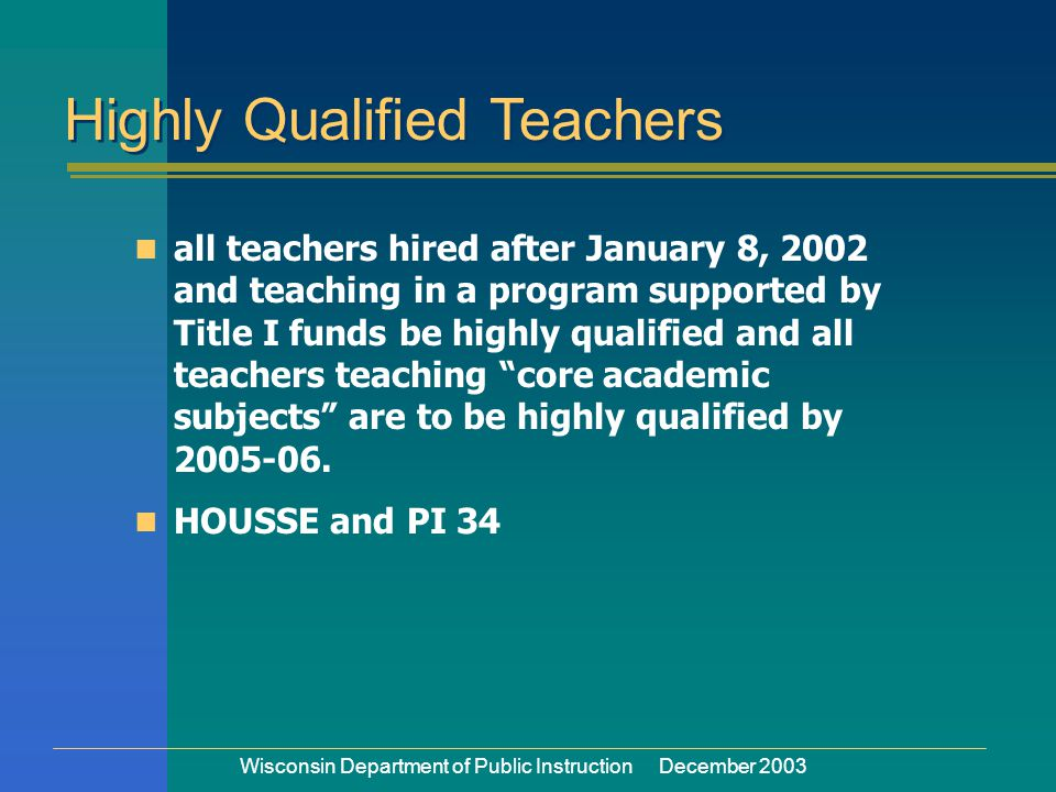 Wisconsin Department of Public Instruction December 2003 n all teachers hired after January 8, 2002 and teaching in a program supported by Title I funds be highly qualified and all teachers teaching core academic subjects are to be highly qualified by 2005-06.