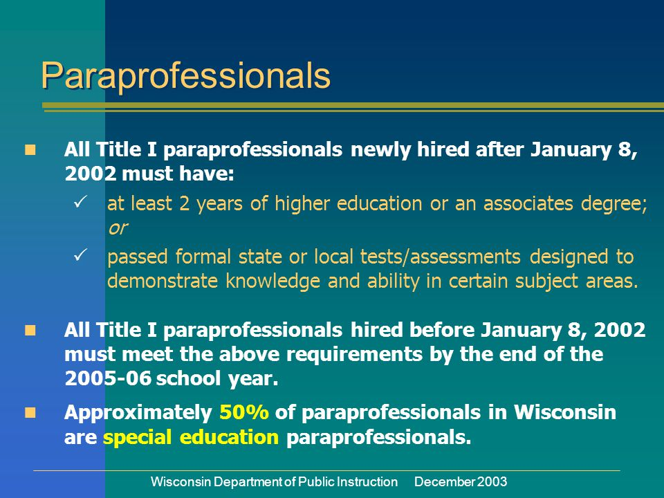 Wisconsin Department of Public Instruction December 2003 Paraprofessionals All Title I paraprofessionals newly hired after January 8, 2002 must have:  at least 2 years of higher education or an associates degree; or  passed formal state or local tests/assessments designed to demonstrate knowledge and ability in certain subject areas.