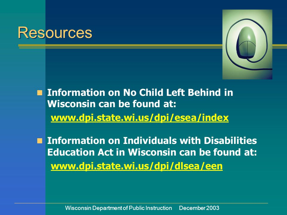 Wisconsin Department of Public Instruction December 2003 Information on No Child Left Behind in Wisconsin can be found at: www.dpi.state.wi.us/dpi/esea/index Information on Individuals with Disabilities Education Act in Wisconsin can be found at: www.dpi.state.wi.us/dpi/dlsea/een Resources