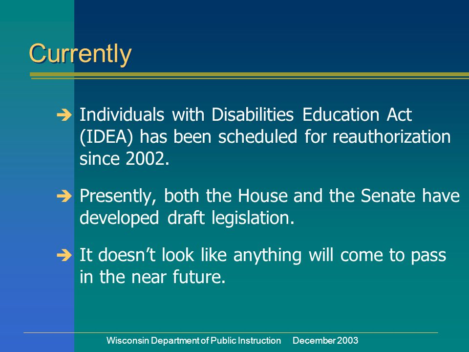 Wisconsin Department of Public Instruction December 2003  Individuals with Disabilities Education Act (IDEA) has been scheduled for reauthorization since 2002.
